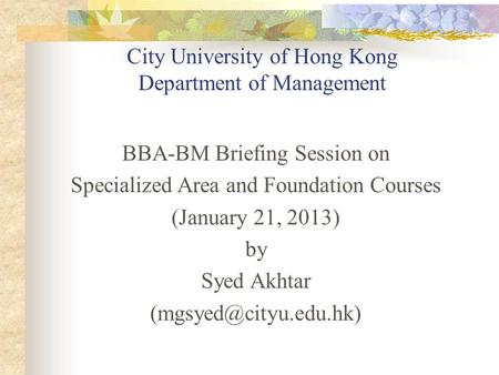 City University of Hong Kong Department of Management BBA-BM Briefing Session on Specialized Area and Foundation Courses (January 21, 2013) by Syed Akhtar.