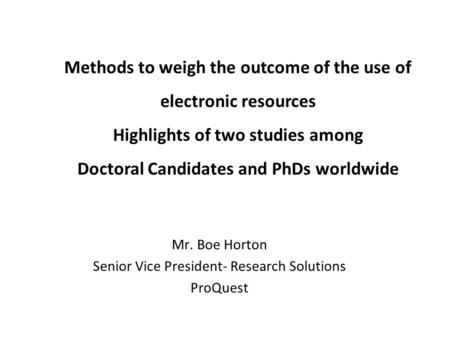 Methods to weigh the outcome of the use of electronic resources Highlights of two studies among Doctoral Candidates and PhDs worldwide Mr. Boe Horton Senior.