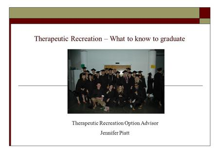 Therapeutic Recreation – What to know to graduate Therapeutic Recreation Option Advisor Jennifer Piatt.