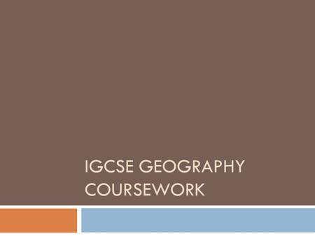 IGCSE GEOGRAPHY COURSEWORK. Requirements  Candidates must offer one Coursework assignment, set by teachers, of up to 2000 words. (excluding data and.