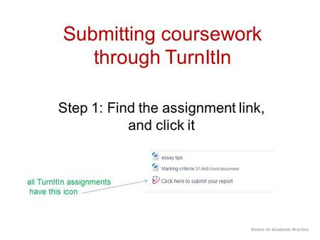 Submitting coursework through TurnItIn Step 1: Find the assignment link, and click it all TurnItIn assignments have this icon Centre for Academic Practice.
