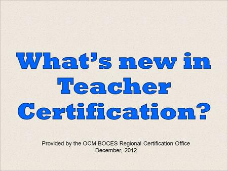 Provided by the OCM BOCES Regional Certification Office December, 2012.