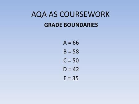 AQA AS COURSEWORK GRADE BOUNDARIES A = 66 B = 58 C = 50 D = 42 E = 35.