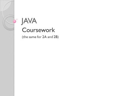 JAVA Coursework (the same for 2A and 2B). Fundamental Information The coursework is 30 marks in your O'Level = 15% of the exam Must be word processed.
