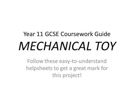 Year 11 GCSE Coursework Guide MECHANICAL TOY Follow these easy-to-understand helpsheets to get a great mark for this project!