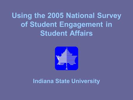 Using the 2005 National Survey of Student Engagement in Student Affairs Indiana State University.