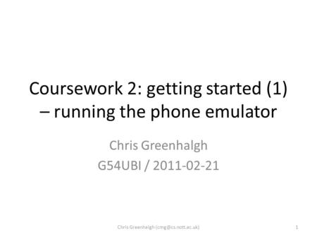 Coursework 2: getting started (1) – running the phone emulator Chris Greenhalgh G54UBI / 2011-02-21 1Chris Greenhalgh