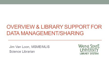 OVERVIEW & LIBRARY SUPPORT FOR DATA MANAGEMENT/SHARING Jim Van Loon, MSME/MLIS Science Librarian.