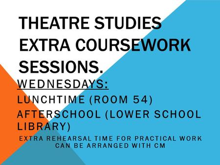 THEATRE STUDIES EXTRA COURSEWORK SESSIONS. WEDNESDAYS: LUNCHTIME (ROOM 54) AFTERSCHOOL (LOWER SCHOOL LIBRARY) EXTRA REHEARSAL TIME FOR PRACTICAL WORK CAN.