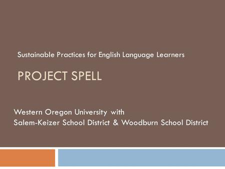PROJECT SPELL Sustainable Practices for English Language Learners Western Oregon University with Salem-Keizer School District & Woodburn School District.