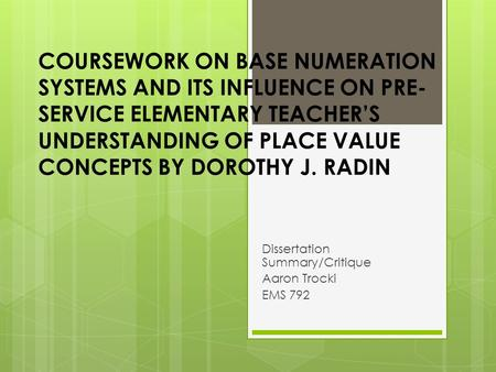 COURSEWORK ON BASE NUMERATION SYSTEMS AND ITS INFLUENCE ON PRE- SERVICE ELEMENTARY TEACHER'S UNDERSTANDING OF PLACE VALUE CONCEPTS BY DOROTHY J. RADIN.