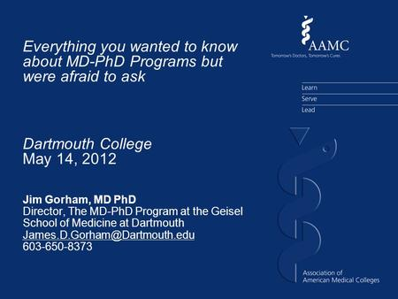 Everything you wanted to know about MD-PhD Programs but were afraid to ask Jim Gorham, MD PhD Director, The MD-PhD Program at the Geisel School of Medicine.