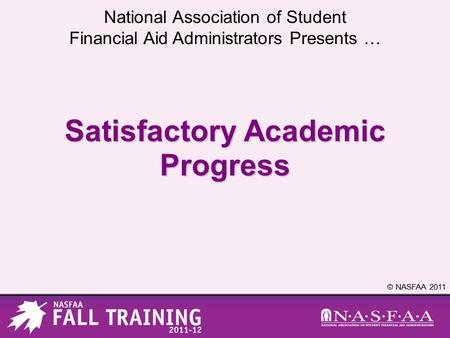 National Association of Student Financial Aid Administrators Presents … © NASFAA 2011 Satisfactory Academic Progress.