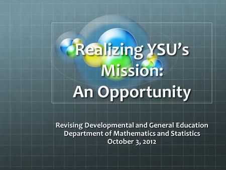 Realizing YSU's Mission: An Opportunity Revising Developmental and General Education Department of Mathematics and Statistics October 3, 2012.