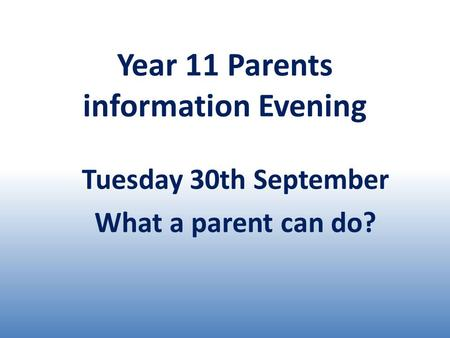 Year 11 Parents information Evening Tuesday 30th September What a parent can do?