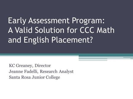Early Assessment Program: A Valid Solution for CCC Math and English Placement? KC Greaney, Director Jeanne Fadelli, Research Analyst Santa Rosa Junior.