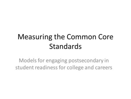 Measuring the Common Core Standards Models for engaging postsecondary in student readiness for college and careers.