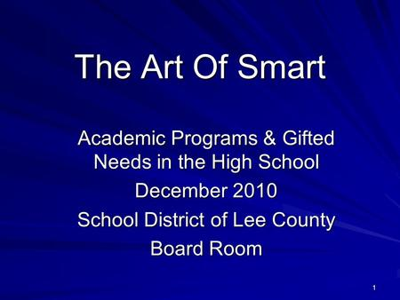 1 The Art Of Smart Academic Programs & Gifted Needs in the High School December 2010 School District of Lee County Board Room.