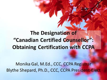 "The Designation of ""Canadian Certified Counsellor"": Obtaining Certification with CCPA Monika Gal, M.Ed., CCC, CCPA Registrar Blythe Shepard, Ph.D., CCC,"