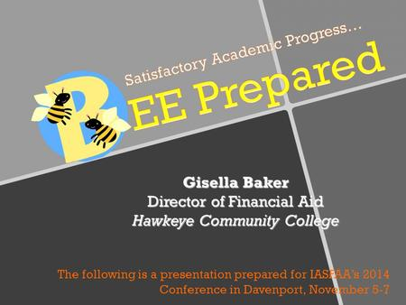 Gisella Baker Director of Financial Aid Hawkeye Community College The following is a presentation prepared for IASFAA's 2014 Conference in Davenport, November.