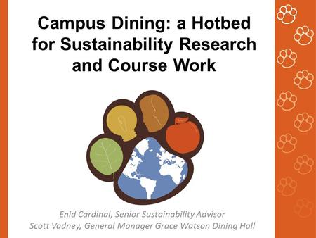 Campus Dining: a Hotbed for Sustainability Research and Course Work Enid Cardinal, Senior Sustainability Advisor Scott Vadney, General Manager Grace Watson.
