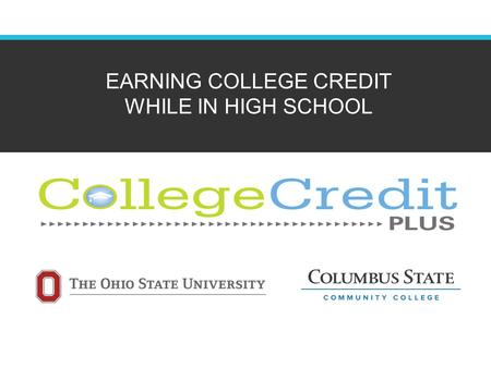 EARNING COLLEGE CREDIT WHILE IN HIGH SCHOOL. Overview of CC+ College Credit Plus (CC+) is an opportunity for qualified high school students to take college.