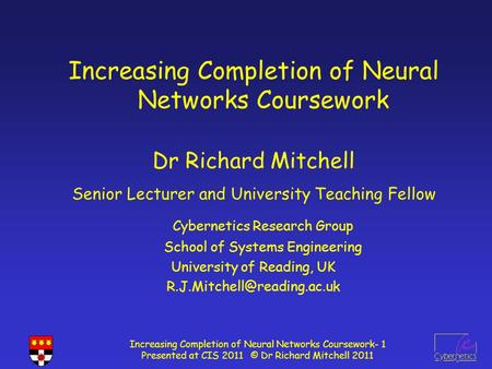 Increasing Completion of Neural Networks Coursework- 1 Presented at CIS 2011 © Dr Richard Mitchell 2011 Increasing Completion of Neural Networks Coursework.