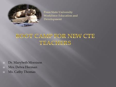  Dr. Marybeth Morrison  Mrs. Debra Herman  Ms. Cathy Thomas Penn State University Workforce Education and Development.