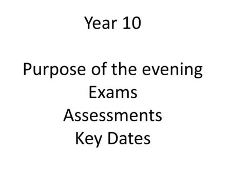 Year 10 Purpose of the evening Exams Assessments Key Dates.