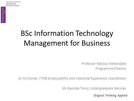 BSc Information Technology Management for Business Professor Nikolay Mehandjiev Programme Director Dr Ali Owrak, ITMB Employability and Industrial Experience.