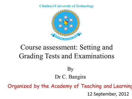 Course assessment: Setting and Grading Tests and Examinations By Dr C. Bangira Chinhoyi University of Technology Organized by the Academy of Teaching and.