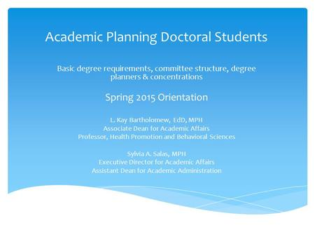 Academic Planning Doctoral Students Basic degree requirements, committee structure, degree planners & concentrations Spring 2015 Orientation L. Kay Bartholomew,