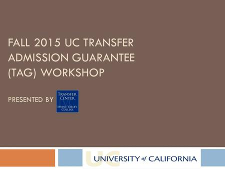 FALL 2015 UC TRANSFER ADMISSION GUARANTEE (TAG) WORKSHOP PRESENTED BY.