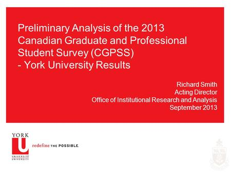 Preliminary Analysis of the 2013 Canadian Graduate and Professional Student Survey (CGPSS) - York University Results Richard Smith Acting Director Office.