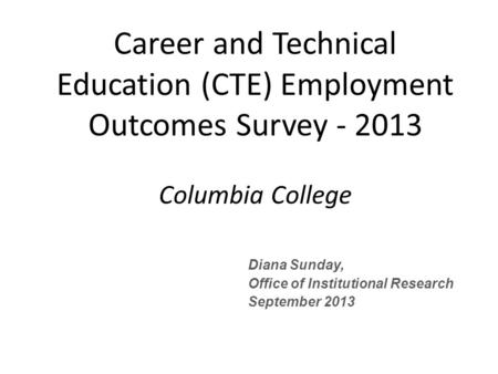 Diana Sunday, Office of Institutional Research September 2013 Career and Technical Education (CTE) Employment Outcomes Survey - 2013 Columbia College.