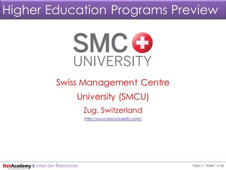 <strong>Topic</strong> 1: Slide 1 of 36 & Intelli-Zen Resources Higher <strong>Education</strong> Programs Preview Swiss Management Centre University (SMCU) Zug, Switzerland