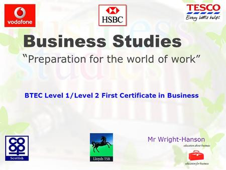 "Business Studies "" Preparation for the world of work"" BTEC Level 1/Level 2 First Certificate in Business Mr Wright-Hanson."