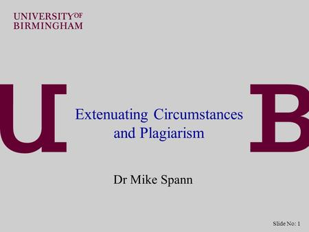 Slide No: 1 Extenuating Circumstances and Plagiarism Dr Mike Spann.