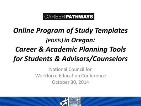 Online Program of Study Templates (POSTs) in Oregon : Career & Academic Planning Tools for Students & Advisors/Counselors National Council for Workforce.