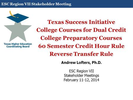 Texas Success Initiative College Courses for Dual Credit College Preparatory Courses 60 Semester Credit Hour Rule Reverse Transfer Rule Andrew Lofters,