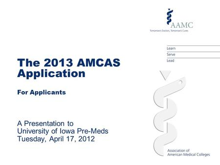 The 2013 AMCAS Application For Applicants A Presentation to University of Iowa Pre-Meds Tuesday, April 17, 2012.