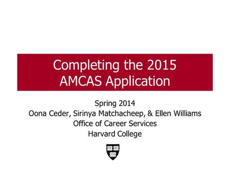 Completing the 2015 AMCAS Application Spring 2014 Oona Ceder, Sirinya Matchacheep, & Ellen Williams Office of Career Services Harvard College 1.