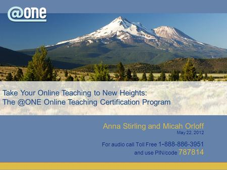Anna Stirling and Micah Orloff May 22, 2012 For audio call Toll Free 1 - 888-886-3951 and use PIN/code 787814 Take Your Online Teaching to New Heights: