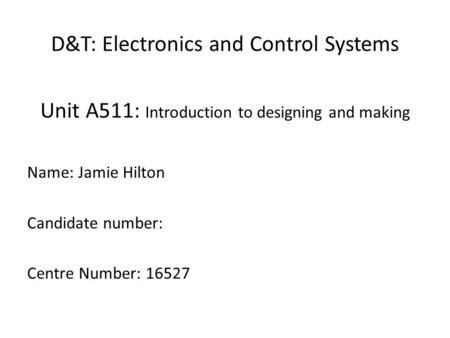 D&T: Electronics and Control Systems Unit A511: Introduction to designing and making Name: Jamie Hilton Candidate number: Centre Number: 16527.