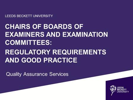 LEEDS BECKETT UNIVERSITY CHAIRS OF BOARDS OF EXAMINERS AND EXAMINATION COMMITTEES: REGULATORY REQUIREMENTS AND GOOD PRACTICE Quality Assurance Services.