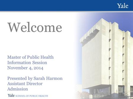 Welcome Master of Public Health Information Session November 4, 2014 Presented by Sarah Harmon Assistant Director Admission Master of Public Health Information.