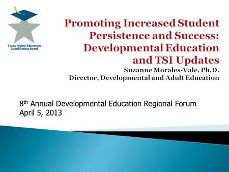 8 th Annual Developmental Education Regional Forum April 5, 2013.