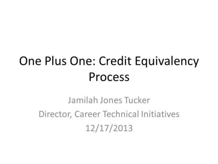One Plus One: Credit Equivalency Process Jamilah Jones Tucker Director, Career Technical Initiatives 12/17/2013.