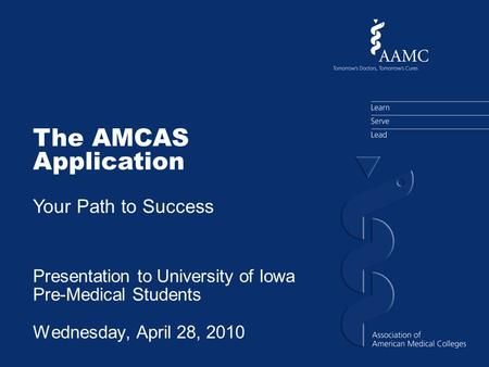 The AMCAS Application Your Path to Success Presentation to University of Iowa Pre-Medical Students Wednesday, April 28, 2010.
