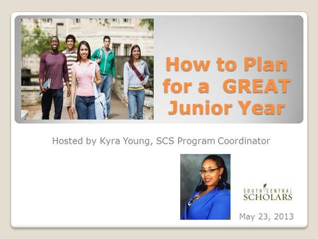 How to Plan for a GREAT Junior Year Hosted by Kyra Young, SCS Program Coordinator May 23, 2013.